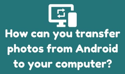 How to transfer photos from Android to your computer?