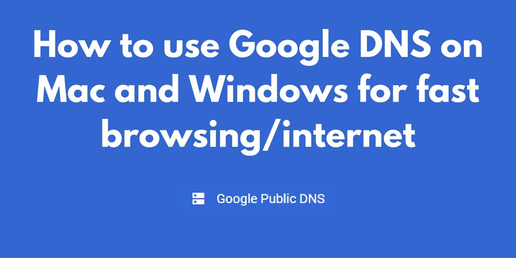 How to use Google DNS on Mac and Windows for fast browsing/internet